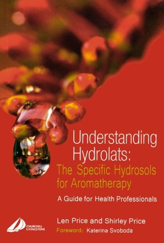 Download Understanding Hydrolats: The Specific Hydrosols for Aromatherapy: A Guide for Health Professionals, 1e (Understanding Hydrolats S) 0443073163