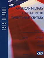 American Military Culture in the Twenty-First Century: A Report of the Csis International Security Program (Csis Report)