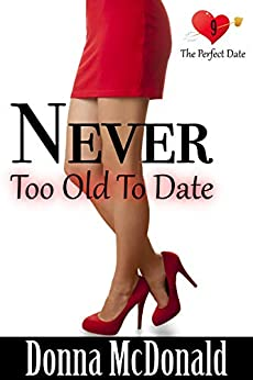 Never Too Old To Date (The Perfect Date Book 9) by [McDonald, Donna]