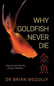 Why Goldfish Never Die: How to live the life of your dreams. by [McCully, Brian]