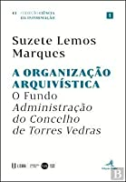 A Organização Arquivística O Fundo Administração do Concelho de Torres Vedras