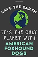 Save the earth it's the only planet with American Foxhound dogs: Funny & perfect book gift note book journal for earth lovers, dog lovers, animal lovers, pet lovers...