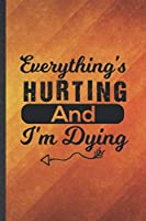 Everything's Hurting and I'm Dying: Funny Blank Lined Workout Gym Notebook/ Journal, Graduation Appreciation Gratitude Thank You Souvenir Gag Gift, Superb Graphic 110 Pages