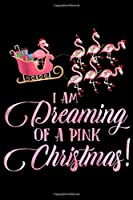 I Am Dreaming Of A Pink Christmas!: I Am Dreaming Of A Pink Christmas Flamingo Cute  Journal/Notebook Blank Lined Ruled 6x9 100 Pages