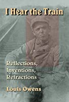 I Hear the Train: Reflections, Inventions, Refractions (American Indian Literature & Critical Studies Series)