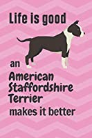 Life is good an American Staffordshire Terrier makes it better: For American Staffordshire Terrier Dog Fans