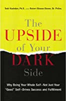 """The Upside of Your Dark Side: Why Being Your Whole Self--Not Just Your """"Good"""" Self--Drives Success and Fulfillment"""