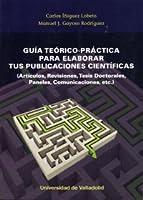 Guía teórico-práctica para elaborar tus publicaciones científicas : artículos, revisiones, tesis doctorales, paneles, comunicaciones, etc.