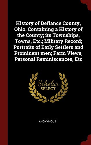 Download History of Defiance County, Ohio. Containing a History of the County; Its Townships, Towns, Etc.; Military Record; Portraits of Early Settlers and Prominent Men; Farm Views, Personal Reminiscences, Etc 1298529956