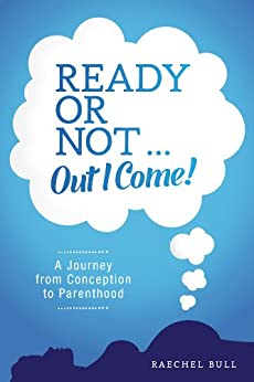 Ready or Not ... Out I Come! - A Journey from Conception to Parenthood by [Bull, Raechel]