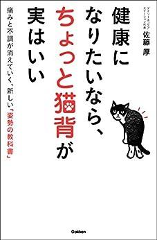 [佐藤 厚]の健康になりたいなら、ちょっと猫背が実はいい 痛みと不調が消えていく、新しい「姿勢の教科書」