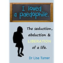 I Loved a Paedophile - The Seduction, Abduction and Liberation of a Life (English Edition)
