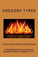 Christ's Church Aflame!: A Homiletical Commentary on the Book of Acts: Chapters 13-17