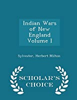 Indian Wars of New England Volume I - Scholar's Choice Edition