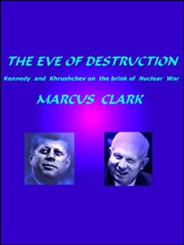 The Eve of Destruction: Kennedy and Khrushchev on the brink of Nuclear War by [Clark, Marcus]
