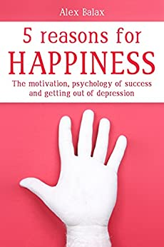 The 5 Reasons For Happiness: The motivation, psychology of success and getting out of depression by [Balax, Alex]