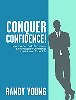Conquer Confidence (2nd Edition): How You Can Build Permanent & Unshakeable Confidence in All Areas of Your Life! by [Young, Randy]
