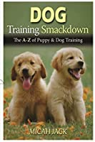 Dog Training Smackdown: The A - Z of Puppy & Dog Training