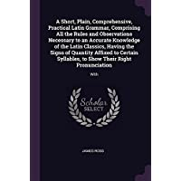 A Short, Plain, Comprehensive, Practical Latin Grammar, Comprising All the Rules and Observations Necessary to an Accurate Knowledge of the Latin Classics, Having the Signs of Quantity Affixed to Certain Syllables, to Show Their Right Pronunciation: With