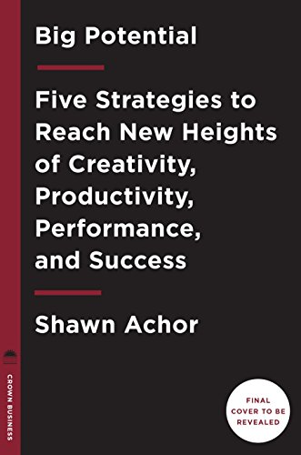 Big Potential: Five Strategies to Reach New Heights of Creativity, Productivity, Performance, and Success