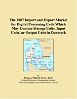 The 2007 Import and Export Market for Digital Processing Units Which May Contain Storage Units, Input Units, or Output Units in Denmark