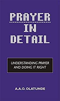 Prayer in Detail: Understanding Prayer and Doing it Right by [Olatunde, A.A.O.]