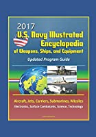 2017 U.S. Navy Illustrated Encyclopedia of Weapons, Ships, and Equipment: Updated Program Guide - Aircraft, Jets, Carriers, Submarines, Missiles, Electronics, Surface Combatants, Science, Technology