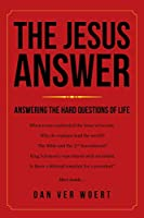 The Jesus Answer: Answering the Hard Questions of Life