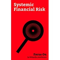 Focus On: Systemic Financial Risk: Great Depression, Dodd–Frank Wall Street Reform and Consumer Protection Act, Financial crisis of 2007–2008, Lehman Brothers, ... Asset Relief Program... (English Edition)