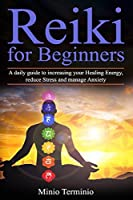 Reiki for Beginners: A Daily Guide to Increasing your Healing Energy, Reduce Stress and Manage Anxiety