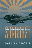 Sunburst: The Rise of Japanese Naval Air Power, 1901-1941
