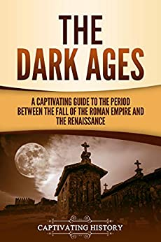 The Dark Ages: A Captivating Guide to the Period Between the Fall of the Roman Empire and the Renaissance by [History, Captivating]
