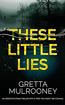 THESE LITTLE LIES An addictive crime thriller with a twist you won't see coming by [MULROONEY, GRETTA]
