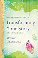 Facilitator's Companion to Transforming Your Story: A Path to Healing after Abortion