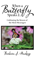 When a Butterfly Speaks 2 Celebrating the Return of the Silent Messengers: 111 True Stories of Mystical Monarch Moments Blending Science, Spirituality and a Touch of Numerology