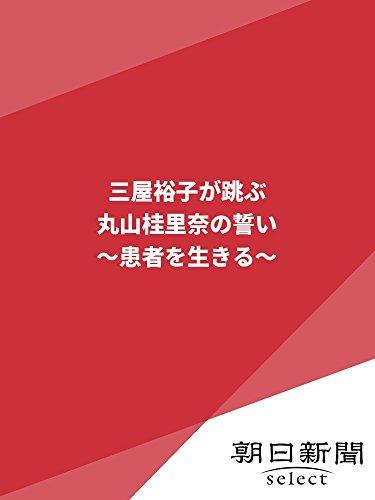 丸山桂里奈 三屋裕子が跳ぶ/丸山桂里奈の誓い ~患者を生きる~ (朝日新聞デジタルSELECT)