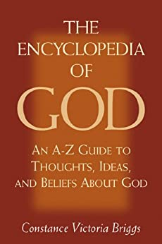 The Encyclopedia of God: An A-Z Guide to Thoughts, Ideas, and Beliefs about God by [Briggs, Constance Victoria]