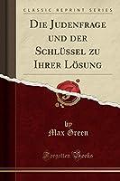 Die Judenfrage Und Der Schluessel Zu Ihrer Loesung (Classic Reprint)