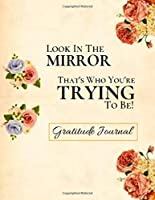 Look In The Mirror, That's Who You're Trying To Be.: Gratitude Journal Gift: Mindful Art Of Being Yourself!