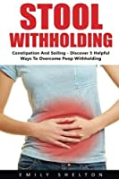Stool Withholding: Constipation And Soiling - Discover 5 Helpful Ways To Overcome Poop Withholding! [並行輸入品]