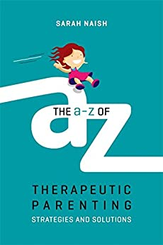 The A-Z of Therapeutic Parenting: Strategies and Solutions (Therapeutic Parenting Books) by [Naish, Sarah]