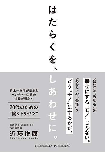 """はたらくを、しあわせに。日本一学生が集まるベンチャー企業の社長が明かす20代のための """" 働くトリセツ """" (学生必読)"""