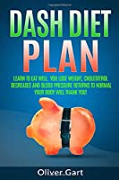 Dash Diet Plan: Learn To Eat Well.  You Lose Weight, Cholesterol Decreases  and Blood Pressure Returns to Normal.  Your Body Will Thank You!