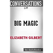 Conversations on Big Magic by Elizabeth Gilbert | Conversation Starters: Creative Living Beyond Fear