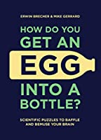 How Do You Get Egg into a Bottle?: Scientific Puzzles to Baffle and Bemuse Your Brain