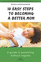 10 Easy Steps to Becoming a Better Mom | Selina Langenscheid: A guide to parenting without regrets  |  EMMA THALEA PUBLISHING
