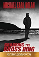 Grabbing the Brass Ring & an Extraordinary Life: The Biography of Michael Earl Nolan