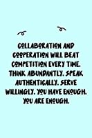 Collaboration and cooperation will beat competition every time. Think abundantly. Speak authentically. Serve willingly. You have enough. You are enough. Journal: A minimalistic Lined Journal / Notebook /Journal /planner/ dairy/ calligraphy Book / letterin