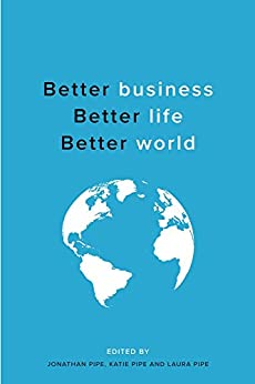Better business, Better life, Better world by [Pipe, Jonathan, Pipe, Katie, Pipe, Laura]
