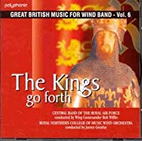 The Kings Go Forth: Great British Music for Wind Band, Vol.6 by Central Band of the Raf